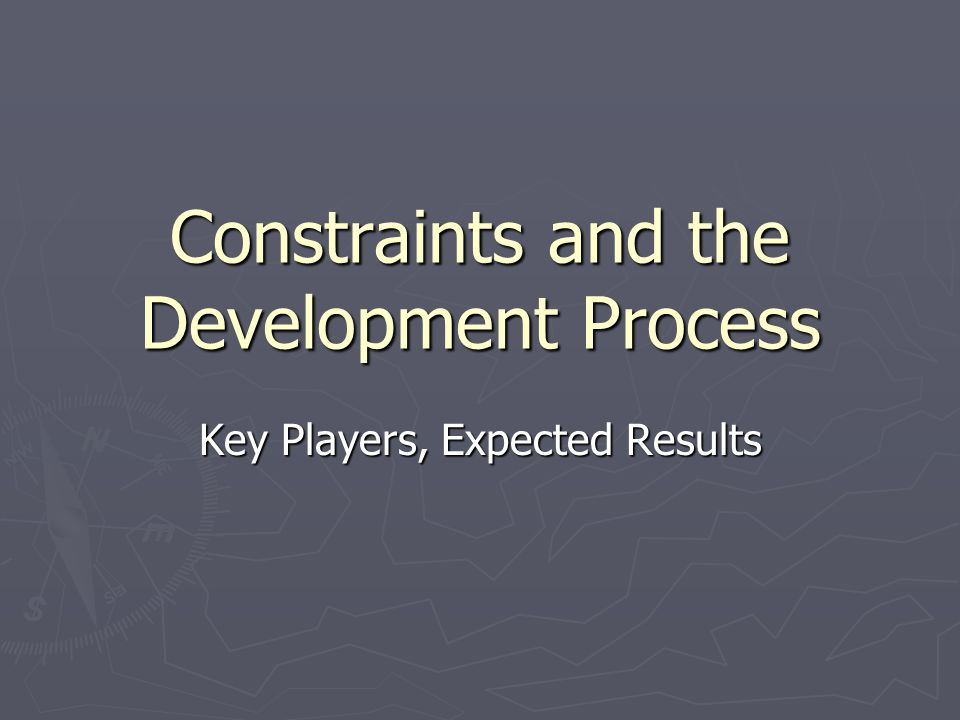 Constraints and the Development Process Key Players, Expected Results