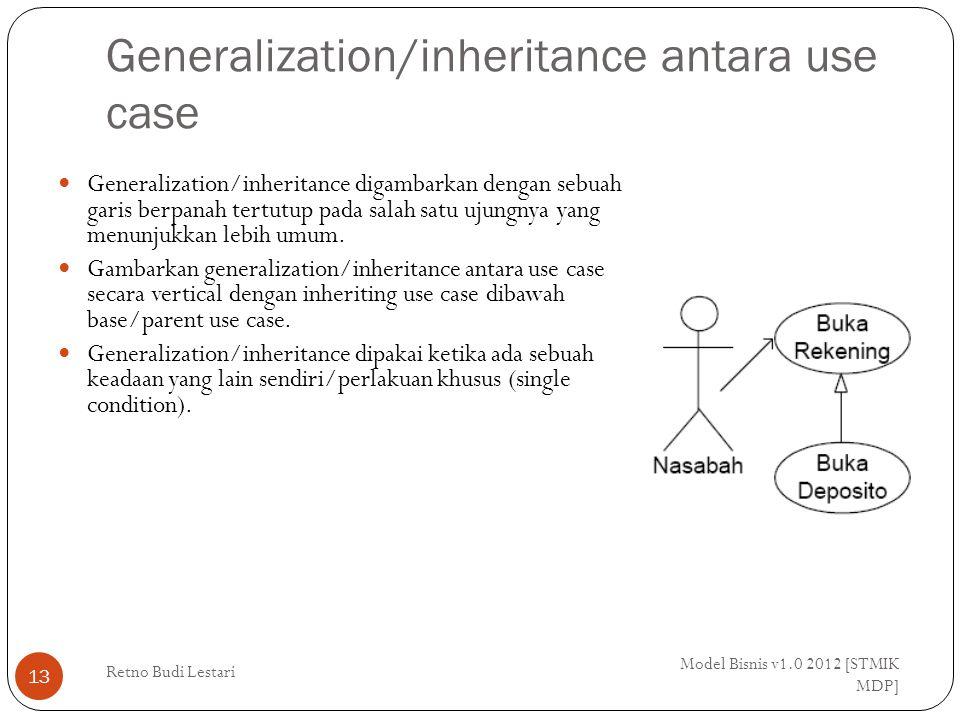 Generalization/inheritance antara use case Model Bisnis v1.0 2012 [STMIK MDP] Retno Budi Lestari 13 Generalization/inheritance digambarkan dengan sebuah garis berpanah tertutup pada salah satu ujungnya yang menunjukkan lebih umum.