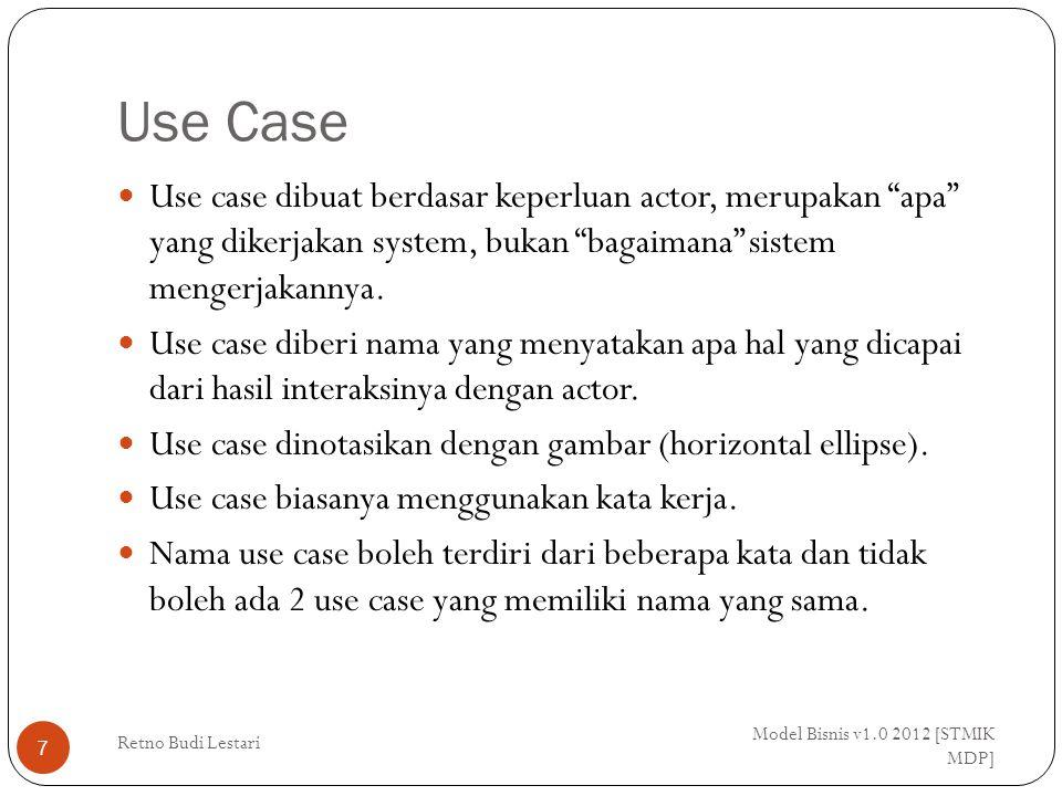Use Case Model Bisnis v1.0 2012 [STMIK MDP] Retno Budi Lestari 7 Use case dibuat berdasar keperluan actor, merupakan apa yang dikerjakan system, bukan bagaimana sistem mengerjakannya.