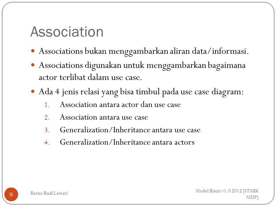 Association antara actor dan use case Model Bisnis v1.0 2012 [STMIK MDP] Retno Budi Lestari 10 Ujung panah pada association antara actor dan use case mengindikasikan siapa/apa yang meminta interaksi dan bukannya mengindikasikan aliran data.