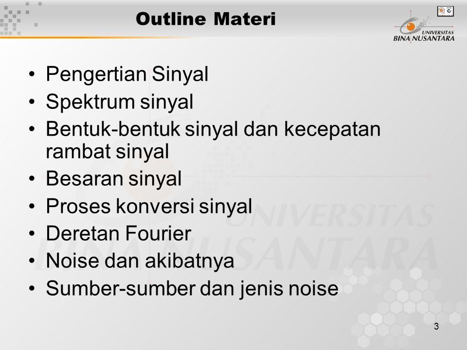 4 Sinyal dan Noise : Transformasi Fourier Sinyal –Suatu tegangan, arus, atau daya yang berubah-ubah terhadap waktu Jenis-jenis Sinyal –Analog –Digital Spektrum Sinyal –Representasi dalam domain waktu