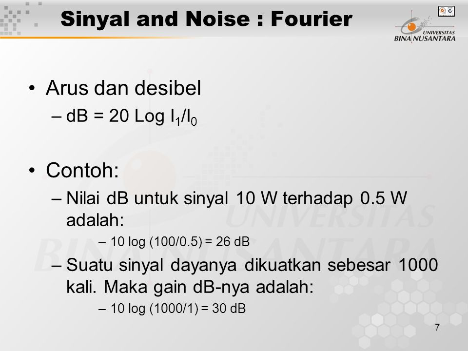 7 Arus dan desibel –dB = 20 Log I 1 /I 0 Contoh: –Nilai dB untuk sinyal 10 W terhadap 0.5 W adalah: –10 log (100/0.5) = 26 dB –Suatu sinyal dayanya di