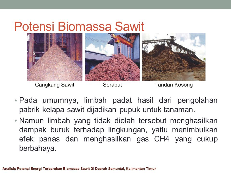 Potensi Biomassa Sawit  Limbah padat kelapa sawit memiliki potensi biomassa yang dapat menghasilkan energi guna mengatasi krisis energi di Kalimantan Timur.