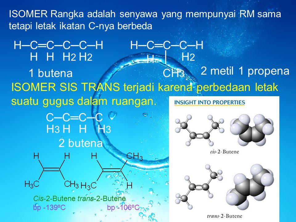 │ CH 3 H ISOMER Rangka adalah senyawa yang mempunyai RM sama tetapi letak ikatan C-nya berbeda H─C═C─C─C─H HH2H2 H2H2 H─C═C─C─H H H2H2 1 butena 2 meti