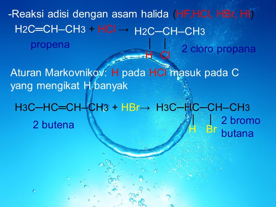 -Reaksi adisi dengan asam halida (HF,HCl, HBr, HI) H 2 C═CH ─ CH 3 + HCl → H 2 C─CH ─ CH 3 │ ClH │ Aturan Markovnikov: H pada HCl masuk pada C yang me