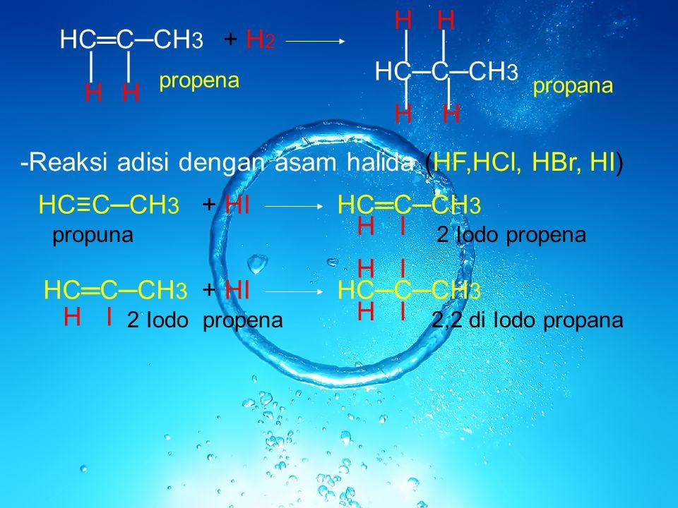 HC═C─CH 3 ││ HH + H 2 HC─C─CH 3 ││ ││ HH HH propena propana -Reaksi adisi dengan asam halida (HF,HCl, HBr, HI) HC≡C─CH 3 + HI HC═C─CH 3 HI H H I + HI