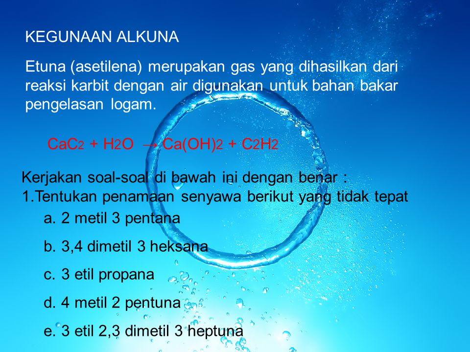 KEGUNAAN ALKUNA Etuna (asetilena) merupakan gas yang dihasilkan dari reaksi karbit dengan air digunakan untuk bahan bakar pengelasan logam. CaC 2 + H