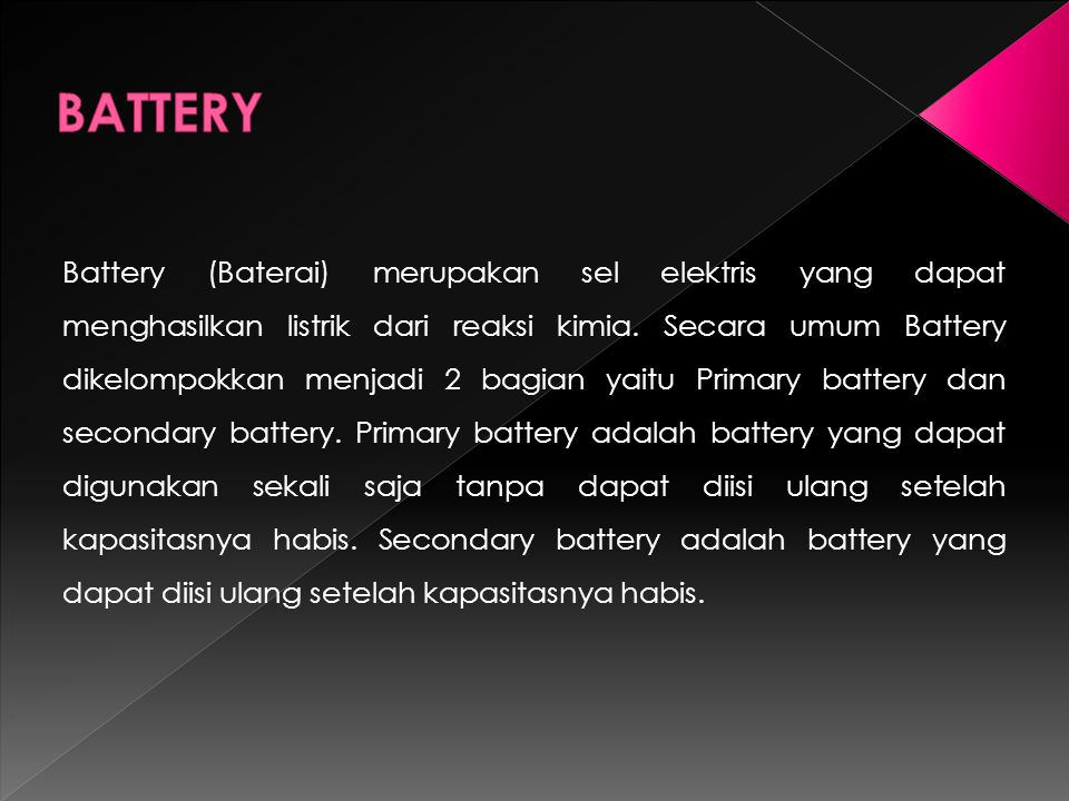 Battery (Baterai) merupakan sel elektris yang dapat menghasilkan listrik dari reaksi kimia.