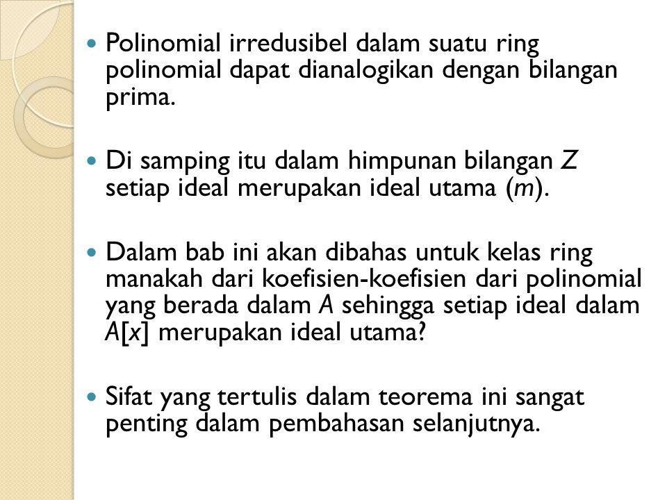 Polinomial irredusibel dalam suatu ring polinomial dapat dianalogikan dengan bilangan prima. Di samping itu dalam himpunan bilangan Z setiap ideal mer