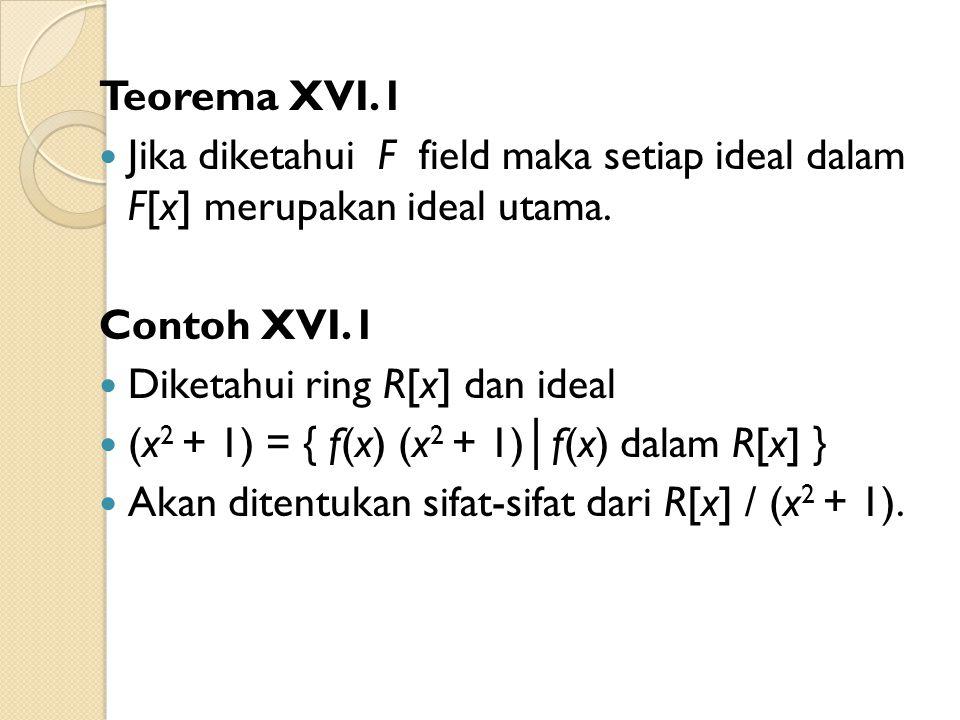 Teorema XVI.1 Jika diketahui F field maka setiap ideal dalam F[x] merupakan ideal utama. Contoh XVI.1 Diketahui ring R[x] dan ideal (x 2 + 1) = { f(x)