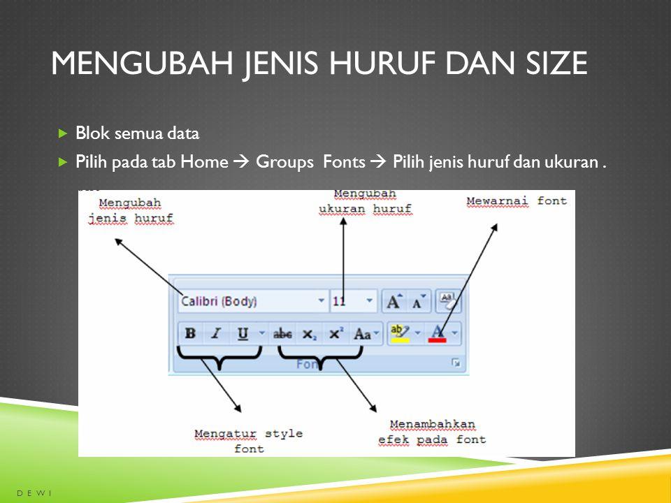 MENGUBAH JENIS HURUF DAN SIZE  Blok semua data  Pilih pada tab Home  Groups Fonts  Pilih jenis huruf dan ukuran. D E W I