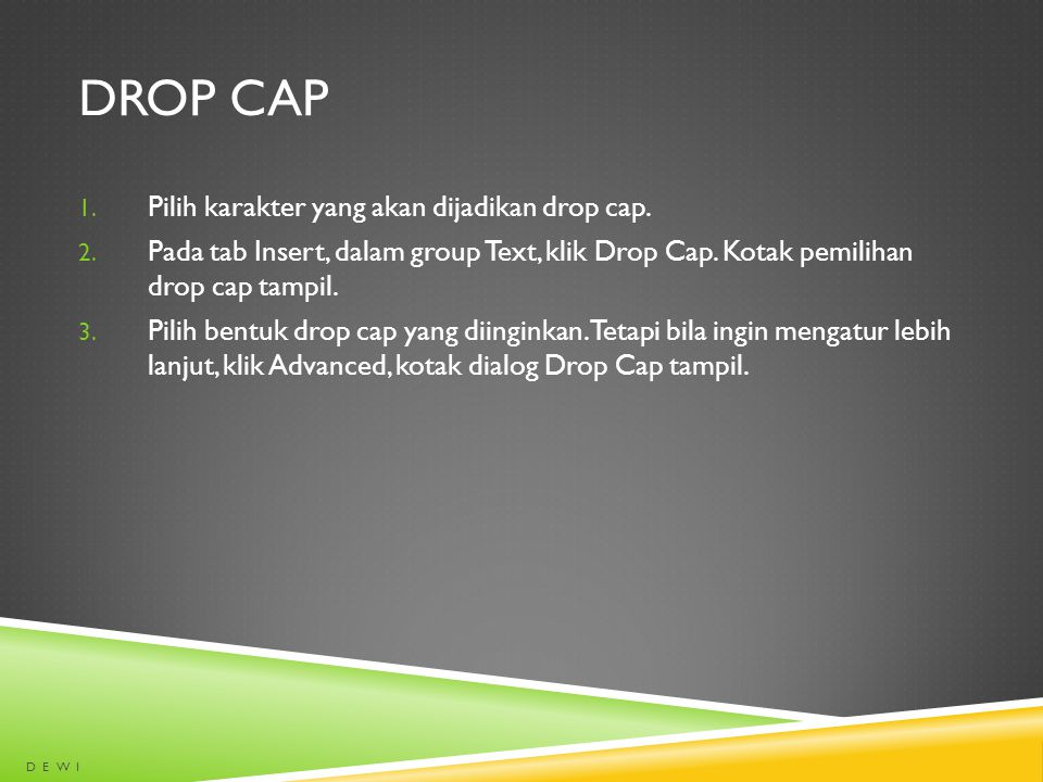 DROP CAP 1. Pilih karakter yang akan dijadikan drop cap. 2. Pada tab Insert, dalam group Text, klik Drop Cap. Kotak pemilihan drop cap tampil. 3. Pili
