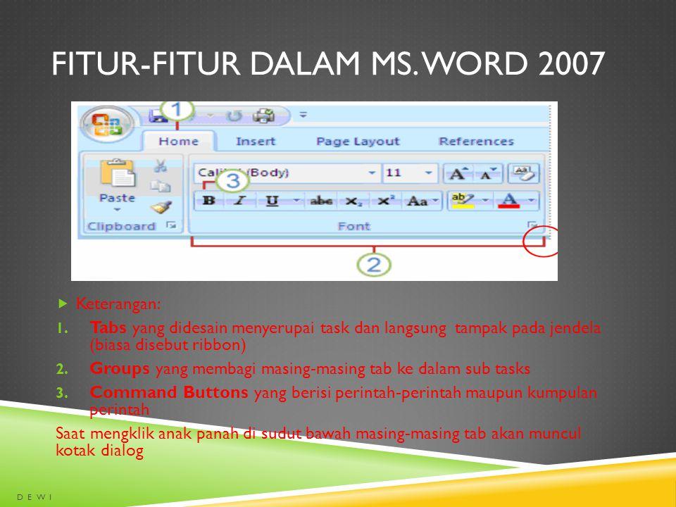 FITUR-FITUR DALAM MS. WORD 2007  Keterangan: 1. Tabs yang didesain menyerupai task dan langsung tampak pada jendela (biasa disebut ribbon) 2. Groups