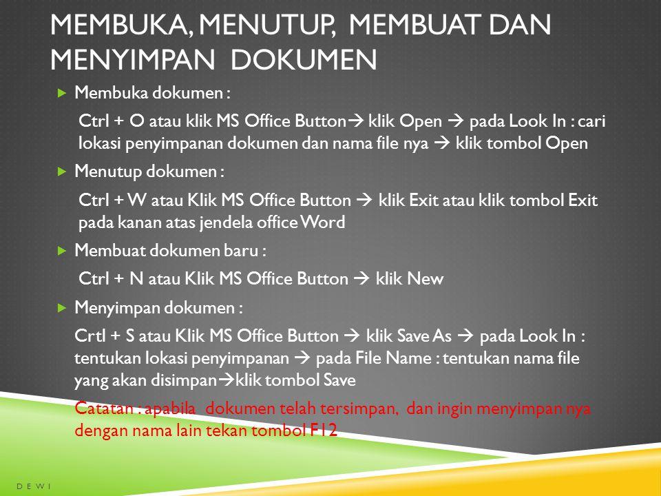 MEMBUKA, MENUTUP, MEMBUAT DAN MENYIMPAN DOKUMEN  Membuka dokumen : Ctrl + O atau klik MS Office Button  klik Open  pada Look In : cari lokasi penyi