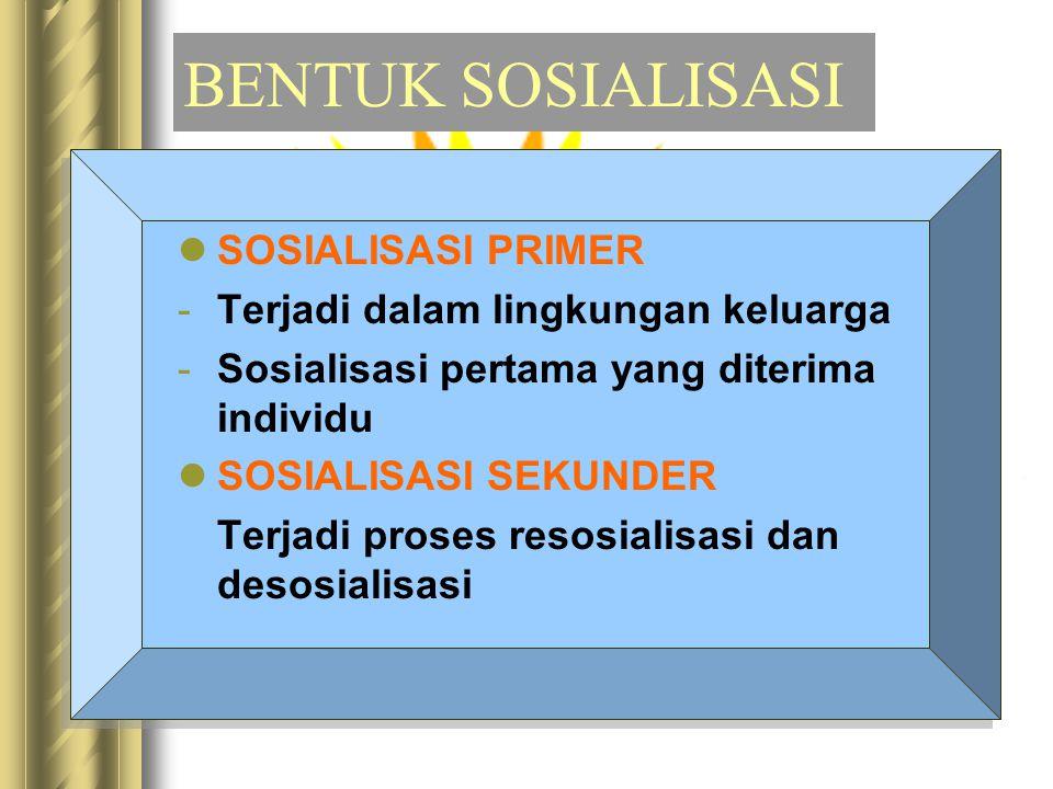 BENTUK SOSIALISASI SOSIALISASI PRIMER -Terjadi dalam lingkungan keluarga -Sosialisasi pertama yang diterima individu SOSIALISASI SEKUNDER Terjadi proses resosialisasi dan desosialisasi