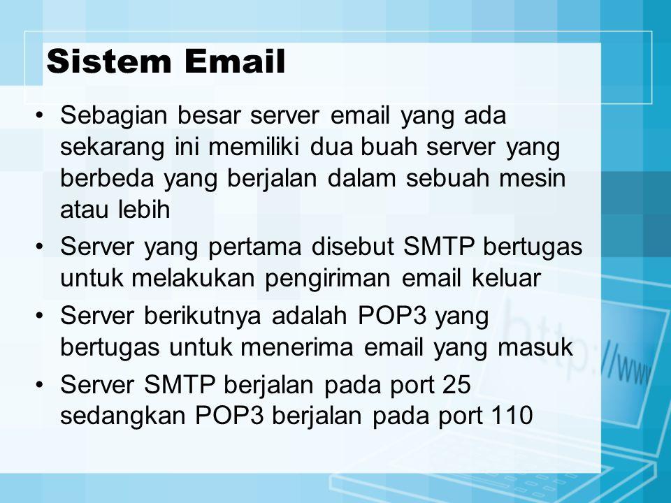 Sistem Email Sebagian besar server email yang ada sekarang ini memiliki dua buah server yang berbeda yang berjalan dalam sebuah mesin atau lebih Server yang pertama disebut SMTP bertugas untuk melakukan pengiriman email keluar Server berikutnya adalah POP3 yang bertugas untuk menerima email yang masuk Server SMTP berjalan pada port 25 sedangkan POP3 berjalan pada port 110