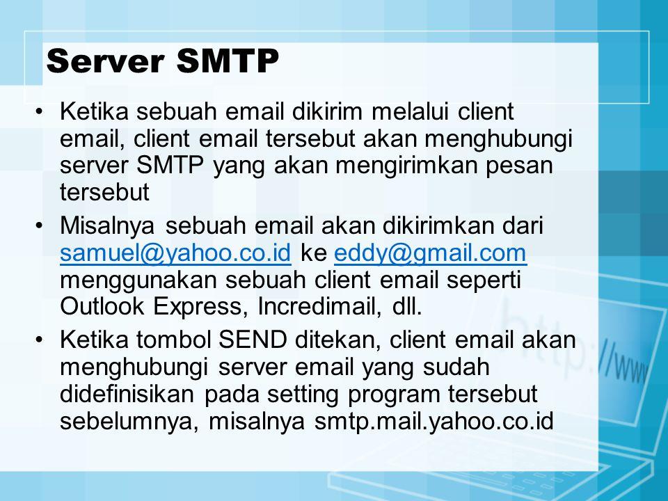 Server SMTP Ketika sebuah email dikirim melalui client email, client email tersebut akan menghubungi server SMTP yang akan mengirimkan pesan tersebut Misalnya sebuah email akan dikirimkan dari samuel@yahoo.co.id ke eddy@gmail.com menggunakan sebuah client email seperti Outlook Express, Incredimail, dll.