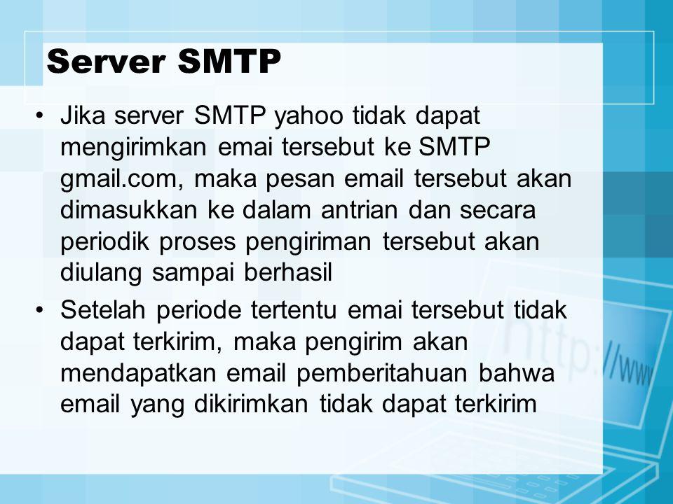 Server SMTP Jika server SMTP yahoo tidak dapat mengirimkan emai tersebut ke SMTP gmail.com, maka pesan email tersebut akan dimasukkan ke dalam antrian dan secara periodik proses pengiriman tersebut akan diulang sampai berhasil Setelah periode tertentu emai tersebut tidak dapat terkirim, maka pengirim akan mendapatkan email pemberitahuan bahwa email yang dikirimkan tidak dapat terkirim