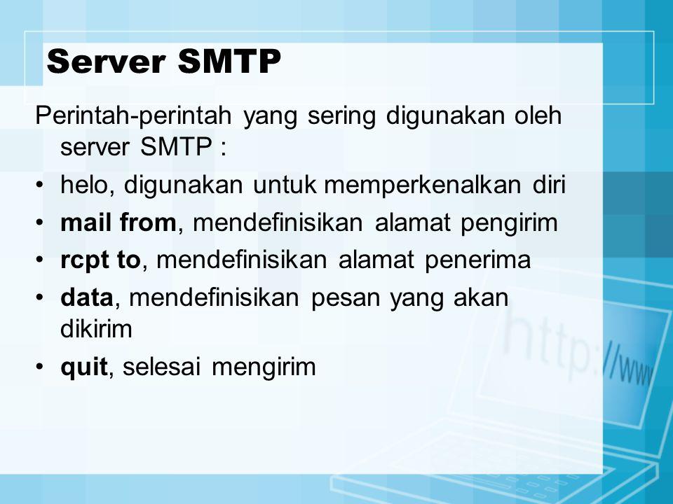 Server SMTP Perintah-perintah yang sering digunakan oleh server SMTP : helo, digunakan untuk memperkenalkan diri mail from, mendefinisikan alamat pengirim rcpt to, mendefinisikan alamat penerima data, mendefinisikan pesan yang akan dikirim quit, selesai mengirim