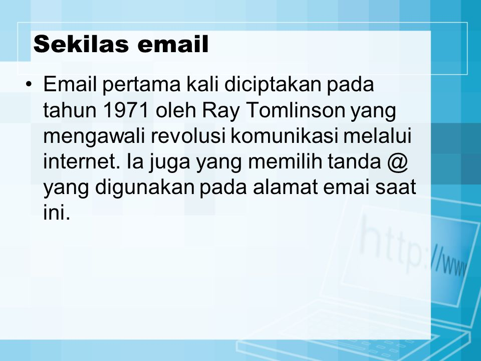 Sekilas email Email pertama kali diciptakan pada tahun 1971 oleh Ray Tomlinson yang mengawali revolusi komunikasi melalui internet. Ia juga yang memil