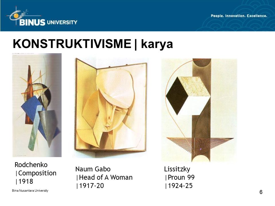 Bina Nusantara University 6 KONSTRUKTIVISME | karya Rodchenko |Composition |1918 Naum Gabo |Head of A Woman |1917-20 Lissitzky |Proun 99 |1924-25