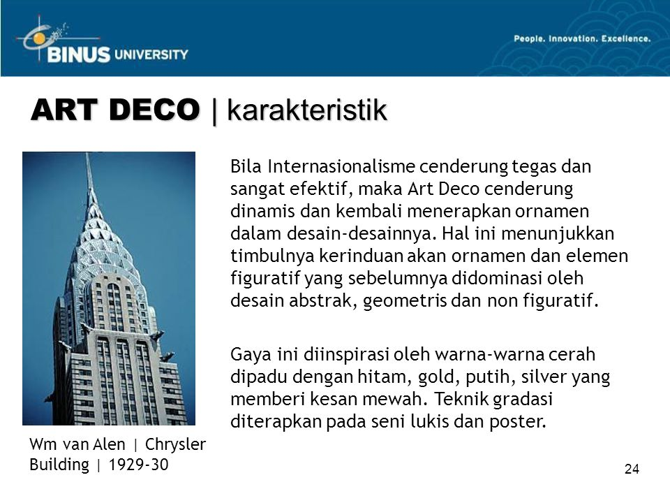 24 Bila Internasionalisme cenderung tegas dan sangat efektif, maka Art Deco cenderung dinamis dan kembali menerapkan ornamen dalam desain-desainnya.