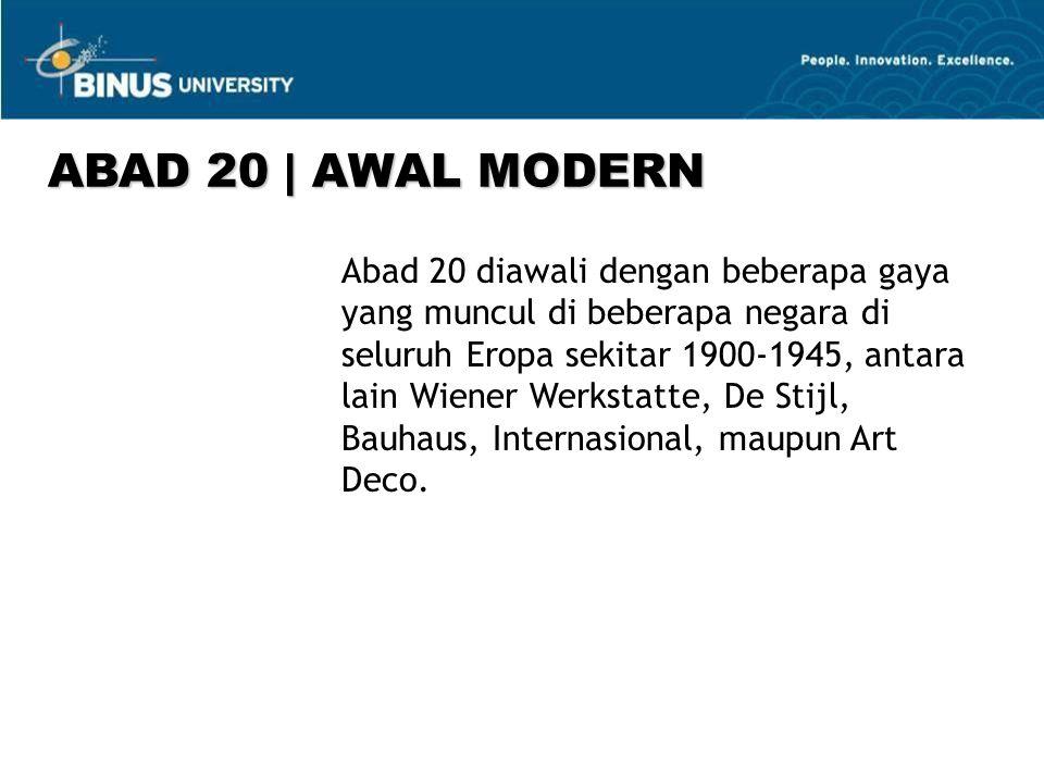 ABAD 20   AWAL MODERN Abad 20 diawali dengan beberapa gaya yang muncul di beberapa negara di seluruh Eropa sekitar 1900-1945, antara lain Wiener Werkstatte, De Stijl, Bauhaus, Internasional, maupun Art Deco.