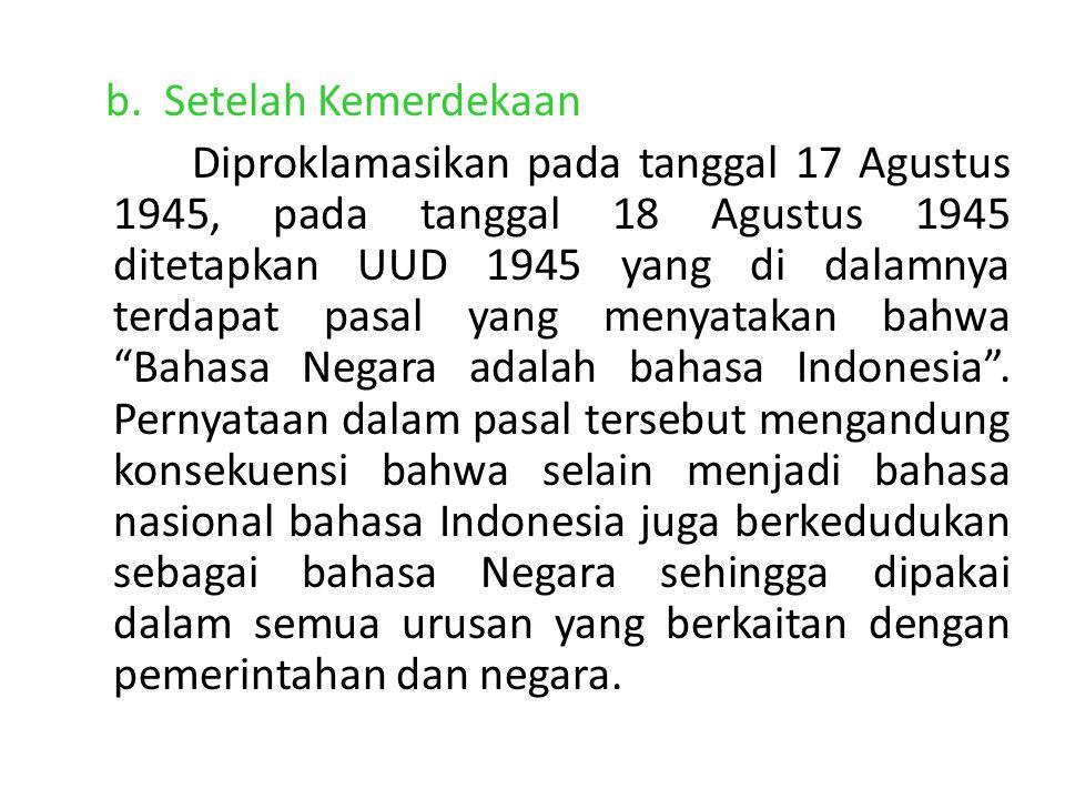 b. Setelah Kemerdekaan Diproklamasikan pada tanggal 17 Agustus 1945, pada tanggal 18 Agustus 1945 ditetapkan UUD 1945 yang di dalamnya terdapat pasal