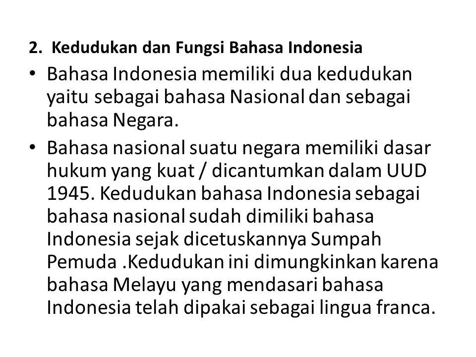 2. Kedudukan dan Fungsi Bahasa Indonesia Bahasa Indonesia memiliki dua kedudukan yaitu sebagai bahasa Nasional dan sebagai bahasa Negara. Bahasa nasio