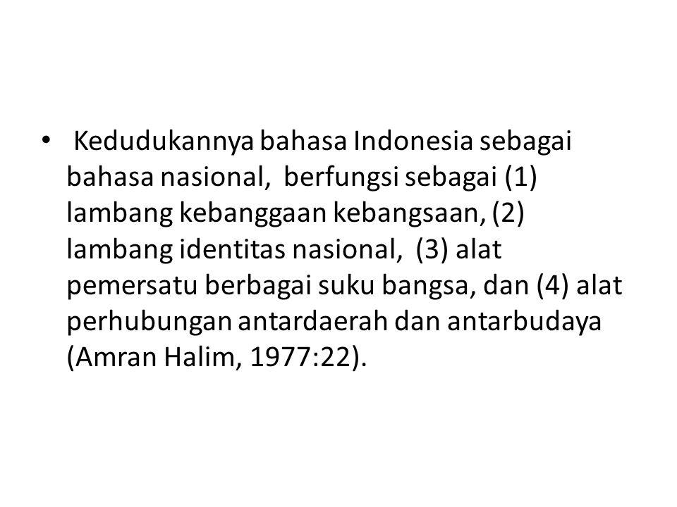 Kedudukannya bahasa Indonesia sebagai bahasa nasional, berfungsi sebagai (1) lambang kebanggaan kebangsaan, (2) lambang identitas nasional, (3) alat pemersatu berbagai suku bangsa, dan (4) alat perhubungan antardaerah dan antarbudaya (Amran Halim, 1977:22).