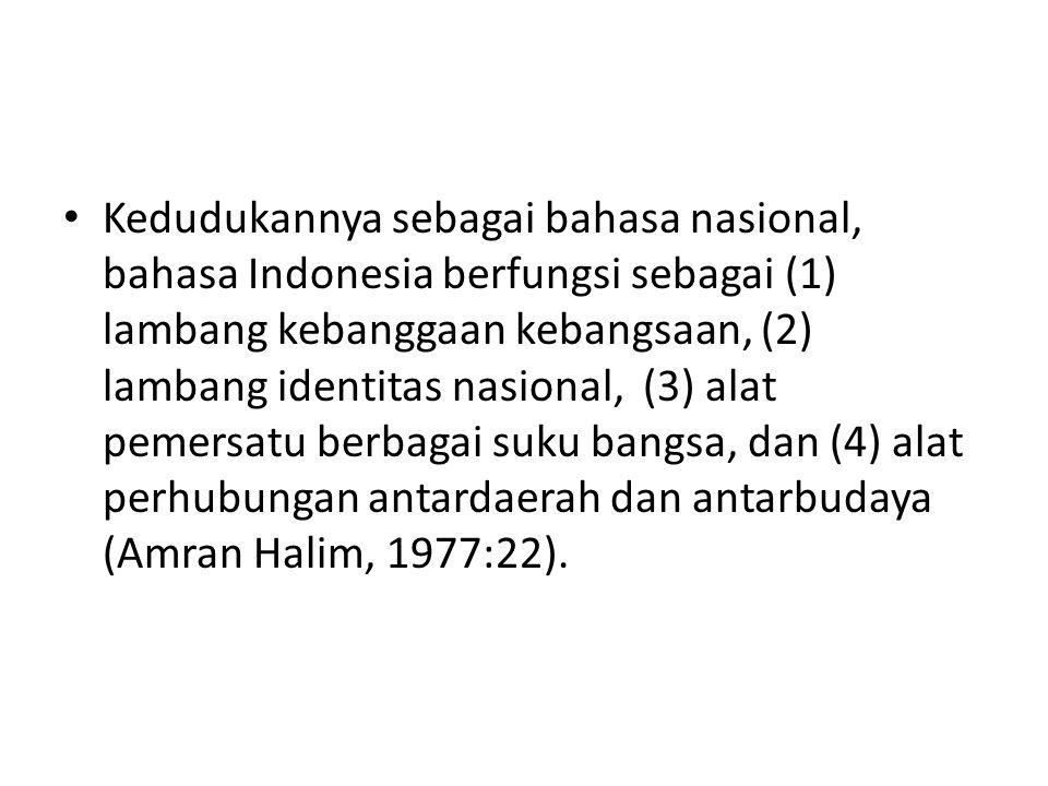 Kedudukannya sebagai bahasa nasional, bahasa Indonesia berfungsi sebagai (1) lambang kebanggaan kebangsaan, (2) lambang identitas nasional, (3) alat pemersatu berbagai suku bangsa, dan (4) alat perhubungan antardaerah dan antarbudaya (Amran Halim, 1977:22).