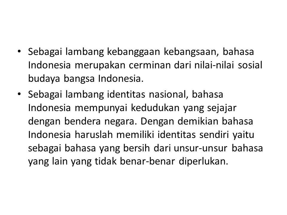 Sebagai lambang kebanggaan kebangsaan, bahasa Indonesia merupakan cerminan dari nilai-nilai sosial budaya bangsa Indonesia.