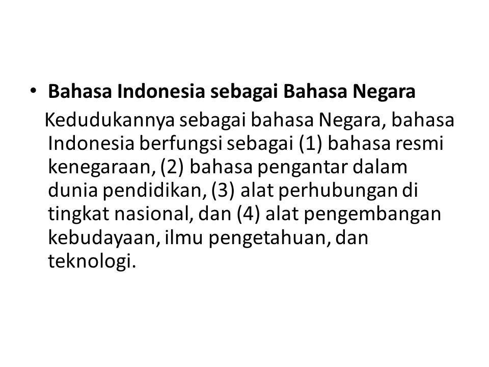 Bahasa Indonesia sebagai Bahasa Negara Kedudukannya sebagai bahasa Negara, bahasa Indonesia berfungsi sebagai (1) bahasa resmi kenegaraan, (2) bahasa pengantar dalam dunia pendidikan, (3) alat perhubungan di tingkat nasional, dan (4) alat pengembangan kebudayaan, ilmu pengetahuan, dan teknologi.
