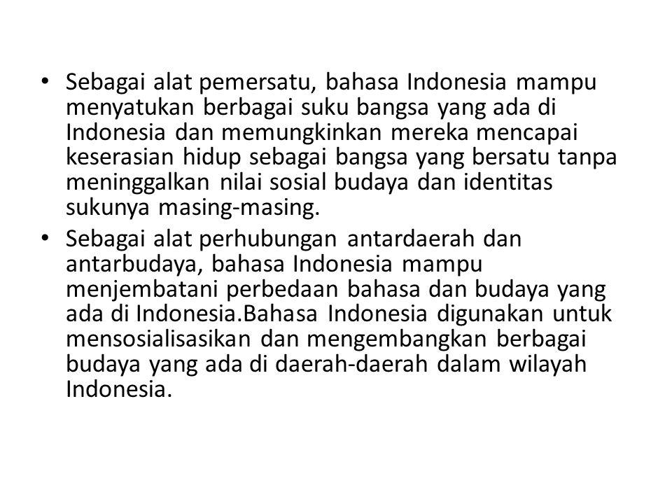 Sebagai alat pemersatu, bahasa Indonesia mampu menyatukan berbagai suku bangsa yang ada di Indonesia dan memungkinkan mereka mencapai keserasian hidup sebagai bangsa yang bersatu tanpa meninggalkan nilai sosial budaya dan identitas sukunya masing-masing.