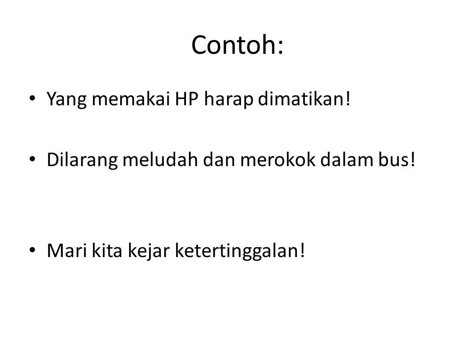 Contoh: Yang memakai HP harap dimatikan.Dilarang meludah dan merokok dalam bus.