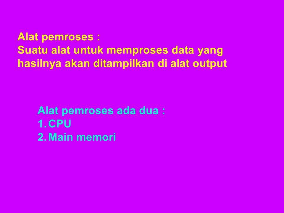 Alat pemroses : Suatu alat untuk memproses data yang hasilnya akan ditampilkan di alat output Alat pemroses ada dua : 1.CPU 2.Main memori