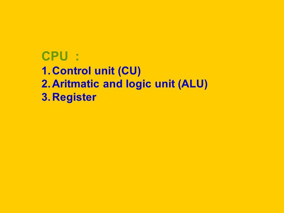 CPU : 1.Control unit (CU) 2.Aritmatic and logic unit (ALU) 3.Register