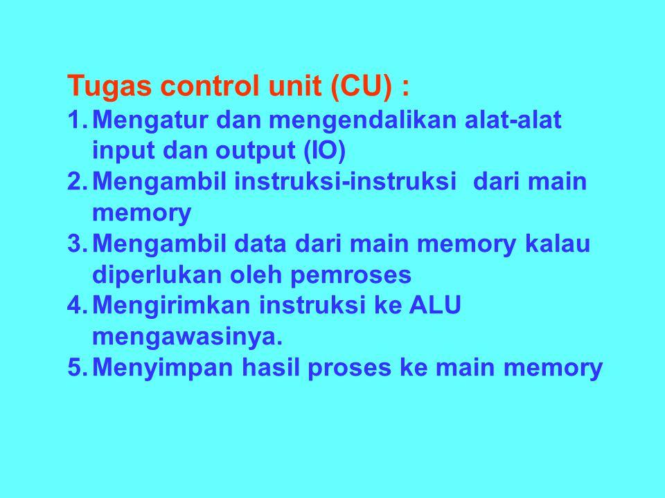 Tugas control unit (CU) : 1.Mengatur dan mengendalikan alat-alat input dan output (IO) 2.Mengambil instruksi-instruksi dari main memory 3.Mengambil data dari main memory kalau diperlukan oleh pemroses 4.Mengirimkan instruksi ke ALU mengawasinya.