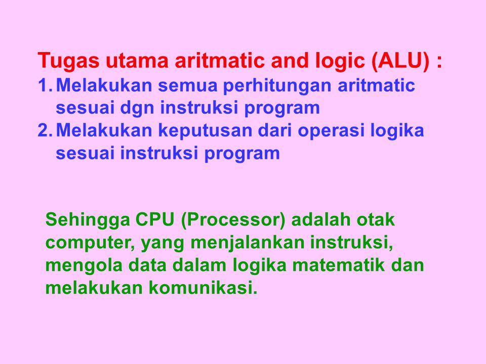 Tugas utama aritmatic and logic (ALU) : 1.Melakukan semua perhitungan aritmatic sesuai dgn instruksi program 2.Melakukan keputusan dari operasi logika sesuai instruksi program Sehingga CPU (Processor) adalah otak computer, yang menjalankan instruksi, mengola data dalam logika matematik dan melakukan komunikasi.