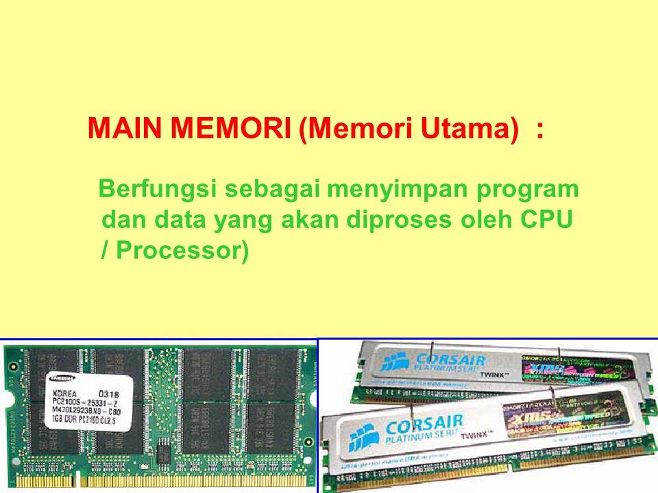 MAIN MEMORI (Memori Utama) : Berfungsi sebagai menyimpan program dan data yang akan diproses oleh CPU / Processor)