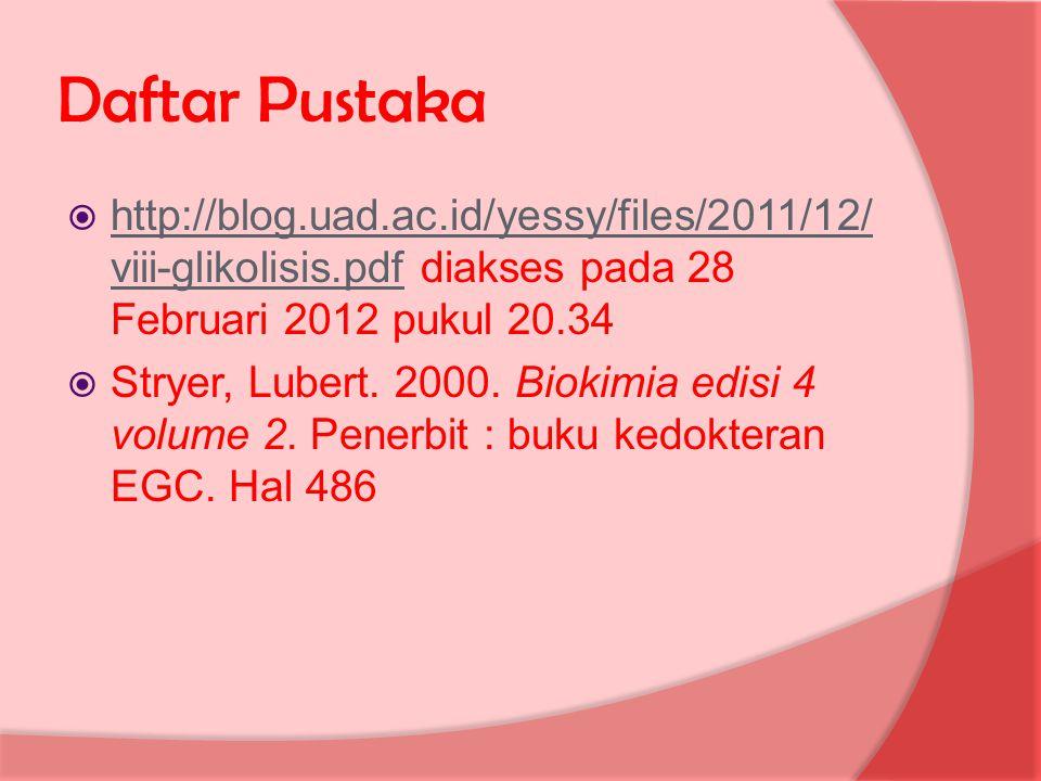 Daftar Pustaka  http://blog.uad.ac.id/yessy/files/2011/12/ viii-glikolisis.pdf diakses pada 28 Februari 2012 pukul 20.34 http://blog.uad.ac.id/yessy/