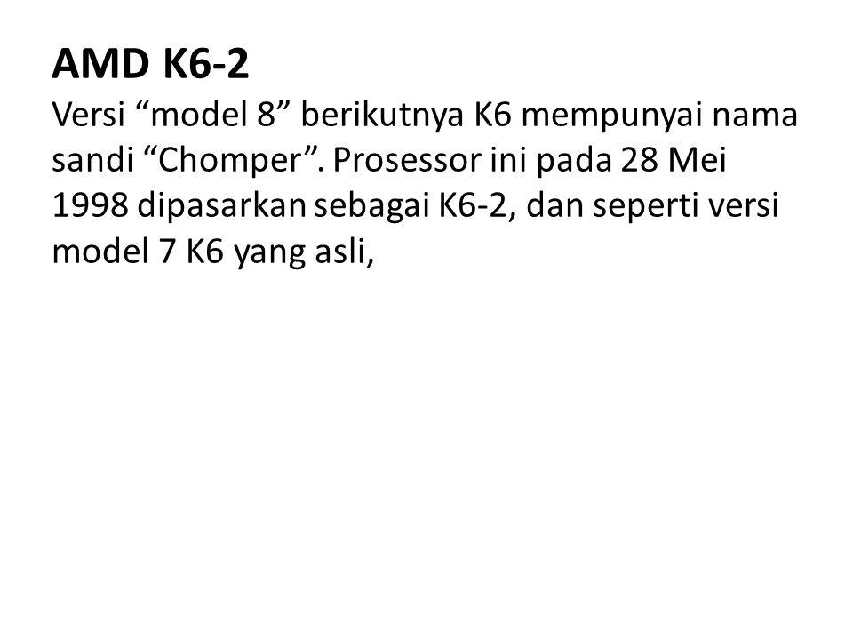 """AMD K6-2 Versi """"model 8"""" berikutnya K6 mempunyai nama sandi """"Chomper"""". Prosessor ini pada 28 Mei 1998 dipasarkan sebagai K6-2, dan seperti versi model"""