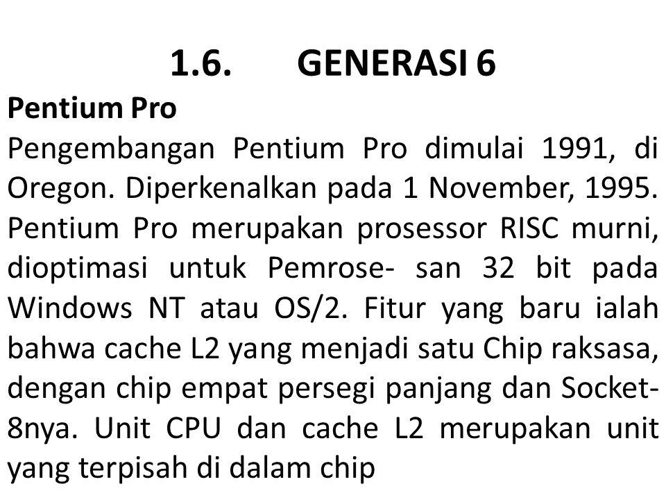 1.6. GENERASI 6 Pentium Pro Pengembangan Pentium Pro dimulai 1991, di Oregon. Diperkenalkan pada 1 November, 1995. Pentium Pro merupakan prosessor RIS