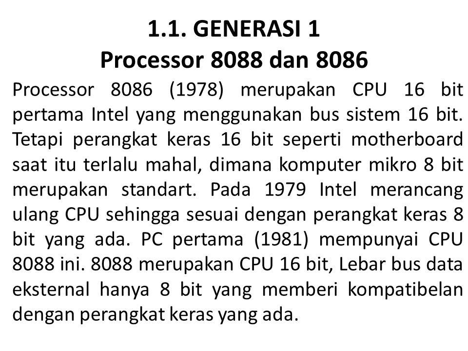 1.1. GENERASI 1 Processor 8088 dan 8086 Processor 8086 (1978) merupakan CPU 16 bit pertama Intel yang menggunakan bus sistem 16 bit. Tetapi perangkat