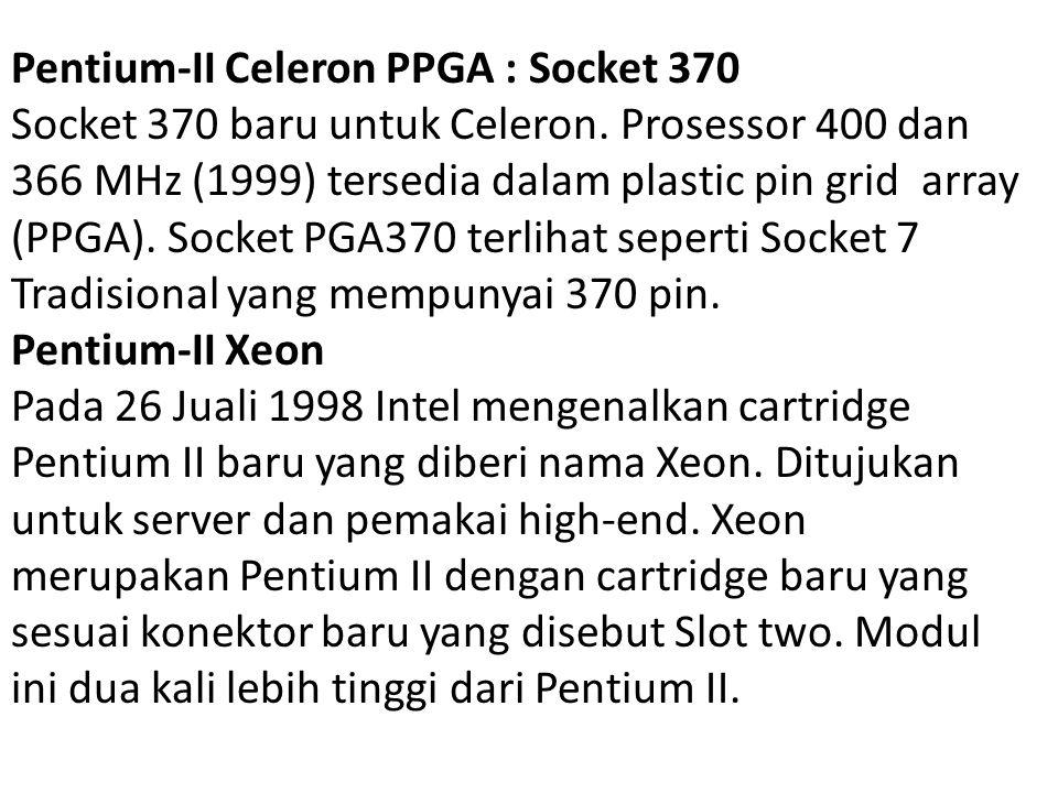 Pentium-II Celeron PPGA : Socket 370 Socket 370 baru untuk Celeron. Prosessor 400 dan 366 MHz (1999) tersedia dalam plastic pin grid array (PPGA). Soc