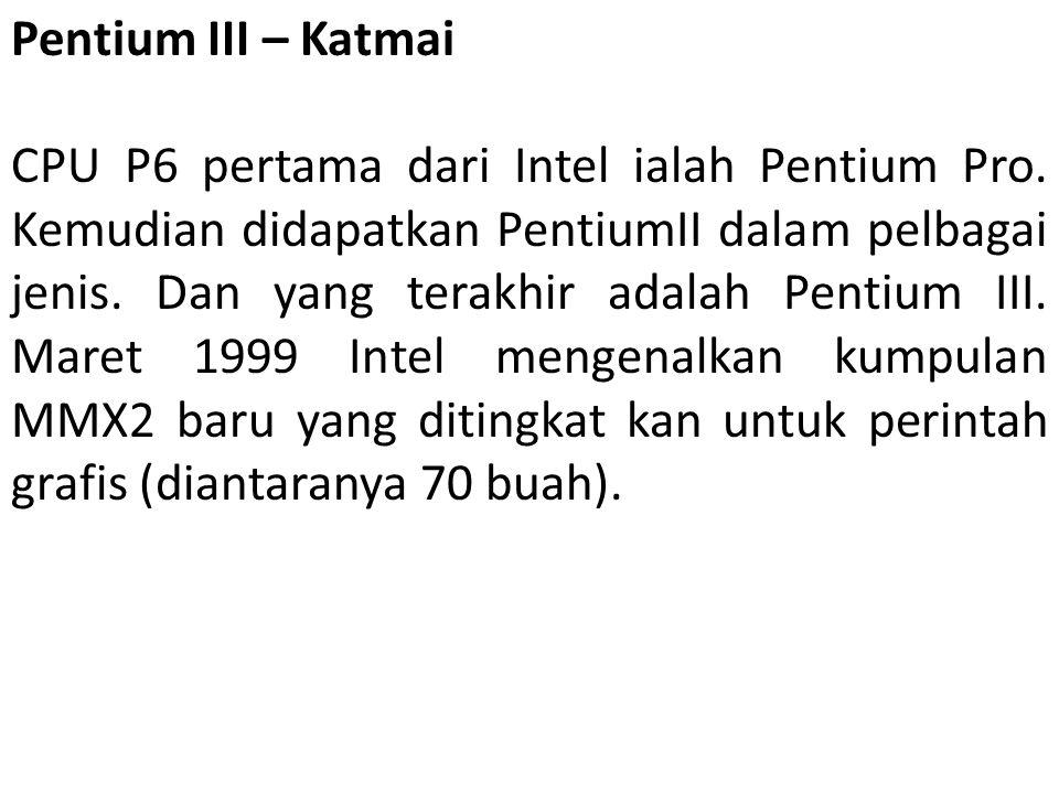 Pentium III – Katmai CPU P6 pertama dari Intel ialah Pentium Pro. Kemudian didapatkan PentiumII dalam pelbagai jenis. Dan yang terakhir adalah Pentium