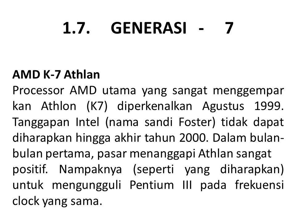 1.7. GENERASI - 7 AMD K-7 Athlan Processor AMD utama yang sangat menggempar kan Athlon (K7) diperkenalkan Agustus 1999. Tanggapan Intel (nama sandi Fo
