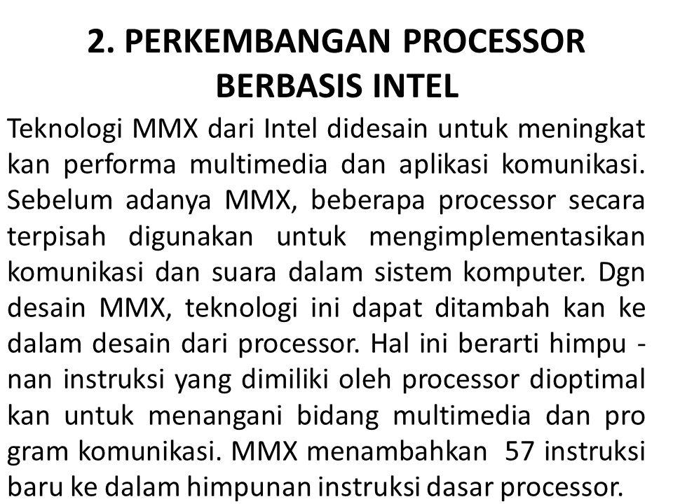 2. PERKEMBANGAN PROCESSOR BERBASIS INTEL Teknologi MMX dari Intel didesain untuk meningkat kan performa multimedia dan aplikasi komunikasi. Sebelum ad