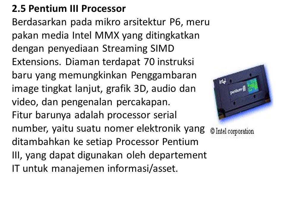 2.5 Pentium III Processor Berdasarkan pada mikro arsitektur P6, meru pakan media Intel MMX yang ditingkatkan dengan penyediaan Streaming SIMD Extensio