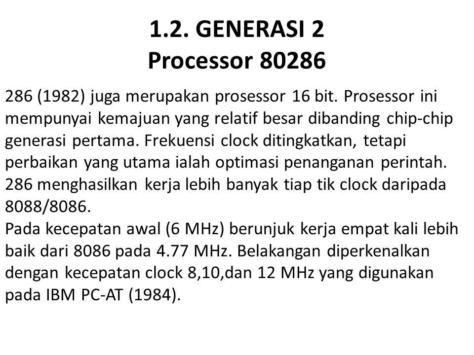 1.2. GENERASI 2 Processor 80286 286 (1982) juga merupakan prosessor 16 bit. Prosessor ini mempunyai kemajuan yang relatif besar dibanding chip-chip ge